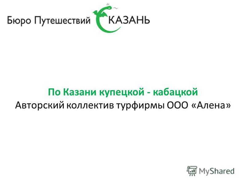 По Казани купецкой - кабацкой Авторский коллектив турфирмы ООО «Алена»