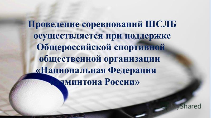 Проведение соревнований ШСЛБ осуществляется при поддержке Общероссийской спортивной общественной организации «Национальная Федерация бадминтона России»