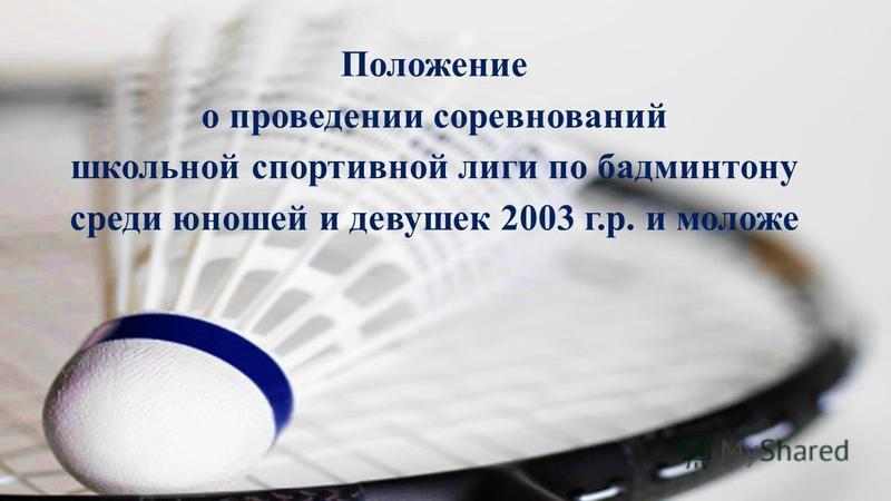 Положение о проведении соревнований школьной спортивной лиги по бадминтону среди юношей и девушек 2003 г.р. и моложе