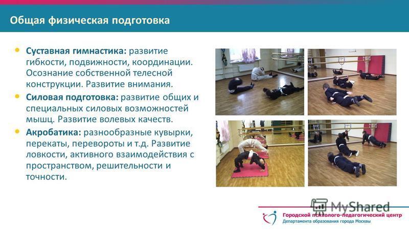 Общая физическая подготовка Суставная гимнастика: развитие гибкости, подвижности, координации. Осознание собственной телесной конструкции. Развитие внимания. Силовая подготовка: развитие общих и специальных силовых возможностей мышц. Развитие волевых