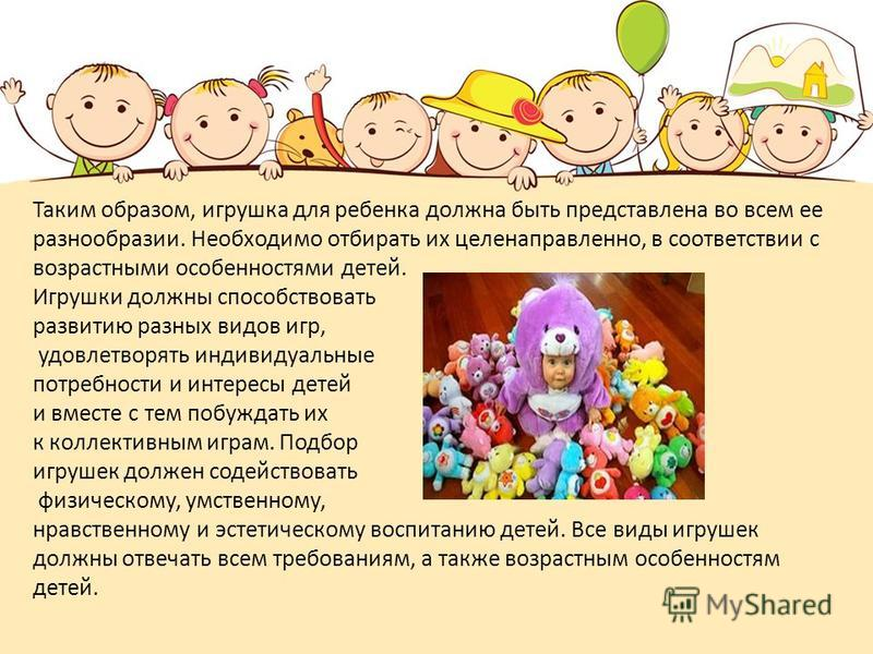 Таким образом, игрушка для ребенка должна быть представлена во всем ее разнообразии. Необходимо отбирать их целенаправленно, в соответствии с возрастными особенностями детей. Игрушки должны способствовать развитию разных видов игр, удовлетворять инди