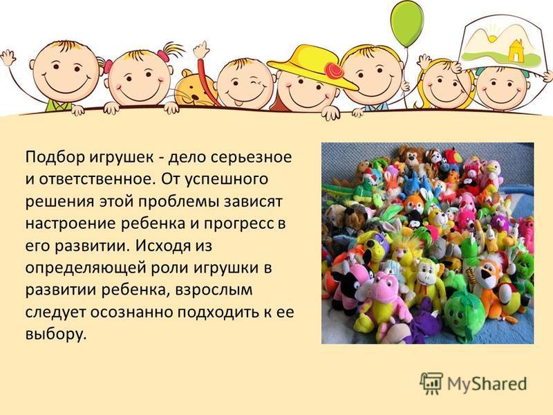 Подбор игрушек - дело серьезное и ответственное. От успешного решения этой проблемы зависят настроение ребенка и прогресс в его развитии. Исходя из определяющей роли игрушки в развитии ребенка, взрослым следует осознанно подходить к ее выбору.