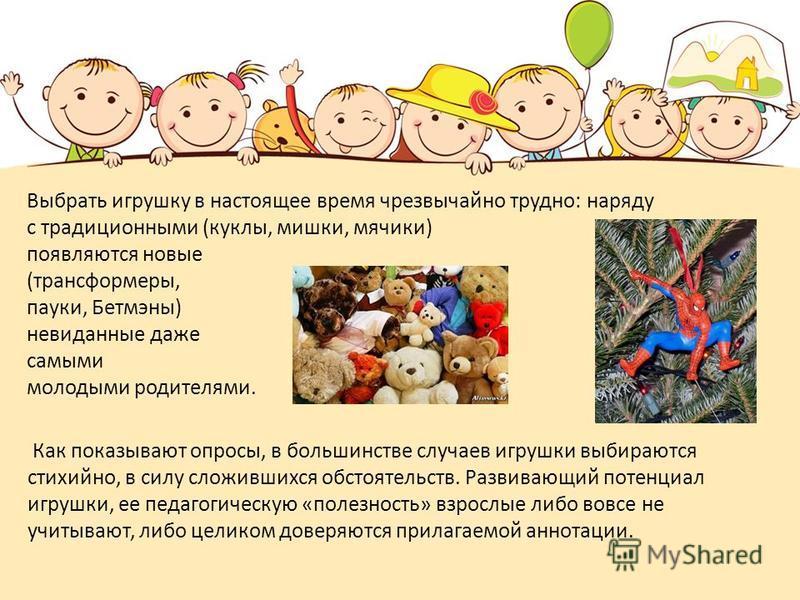 Выбрать игрушку в настоящее время чрезвычайно трудно: наряду с традиционными (куклы, мишки, мячики) появляются новые (трансформеры, пауки, Бетмэны) невиданные даже самыми молодыми родителями. Как показывают опросы, в большинстве случаев игрушки выбир