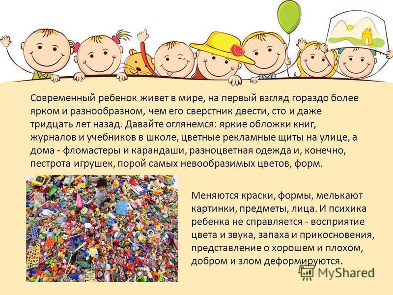 Современный ребенок живет в мире, на первый взгляд гораздо более ярком и разнообразном, чем его сверстник двести, сто и даже тридцать лет назад. Давайте оглянемся: яркие обложки книг, журналов и учебников в школе, цветные рекламные щиты на улице, а д