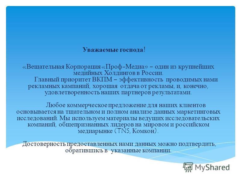 Уважаемые господа! «Вещательная Корпорация «Проф-Медиа» – один из крупнейших медийных Холдингов в России. Главный приоритет ВКПМ – эффективность проводимых нами рекламных кампаний, хорошая отдача от рекламы, и, конечно, удовлетворенность наших партне