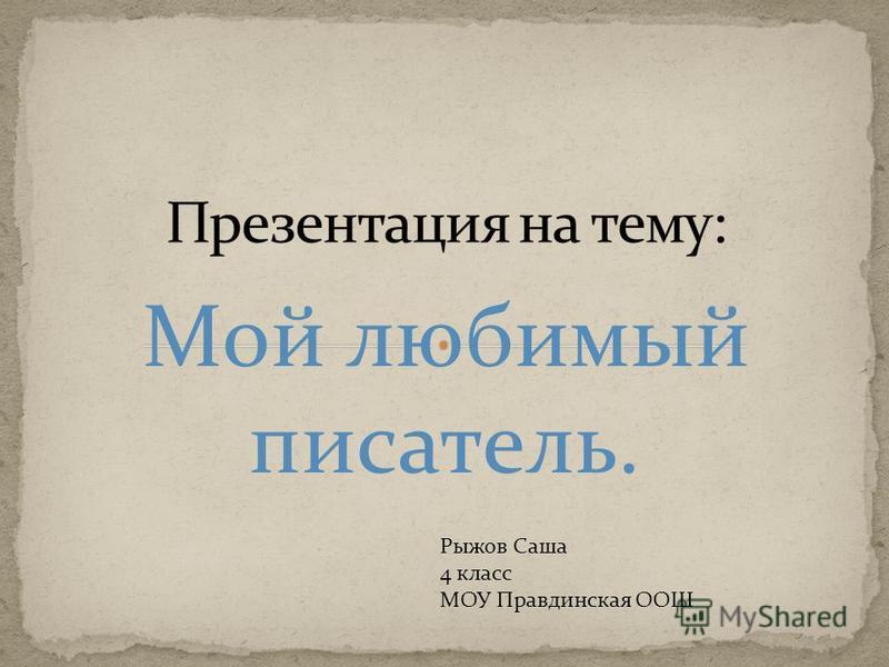 Мой любимый писатель. Рыжов Саша 4 класс МОУ Правдинская ООШ