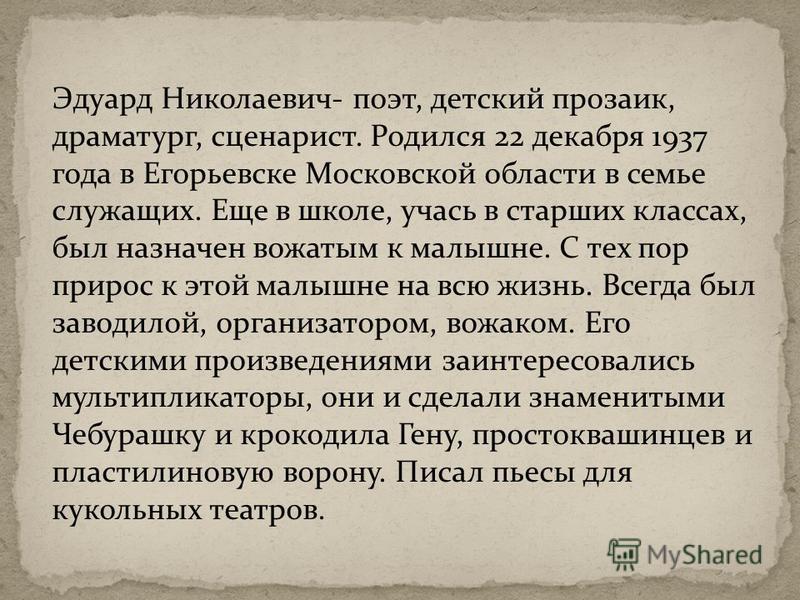 Эдуард Николаевич- поэт, детский прозаик, драматург, сценарист. Родился 22 декабря 1937 года в Егорьевске Московской области в семье служащих. Еще в школе, учась в старших классах, был назначен вожатым к малышне. С тех пор прирос к этой малышне на вс