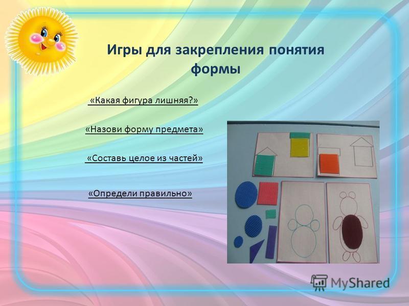 Игры для закрепления понятия формы «Назови форму предмета» «Какая фигура лишняя?» «Составь целое из частей» «Определи правильно»