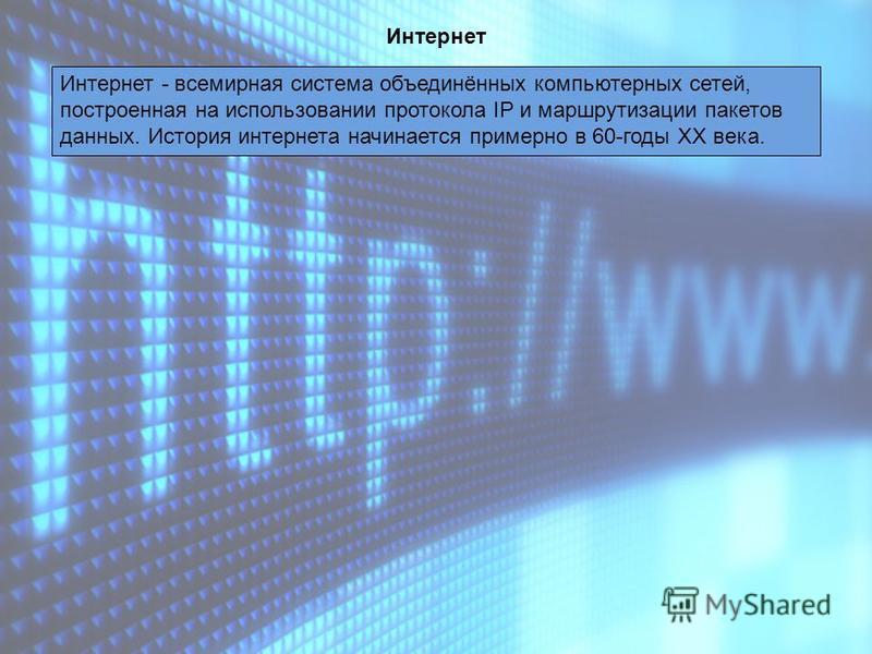 Интернет Интернет - всемирная система объединённых компьютерных сетей, построенная на использовании протокола IP и маршрутизации пакетов данных. История интернета начинается примерно в 60-годы XX века.