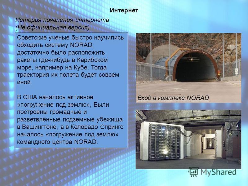 История появления интернета (Не официальная версия) Интернет Советские ученые быстро научились обходить систему NORAD, достаточно было расположить ракеты где-нибудь в Карибском море, например на Кубе. Тогда траектория их полета будет совсем иной. В С