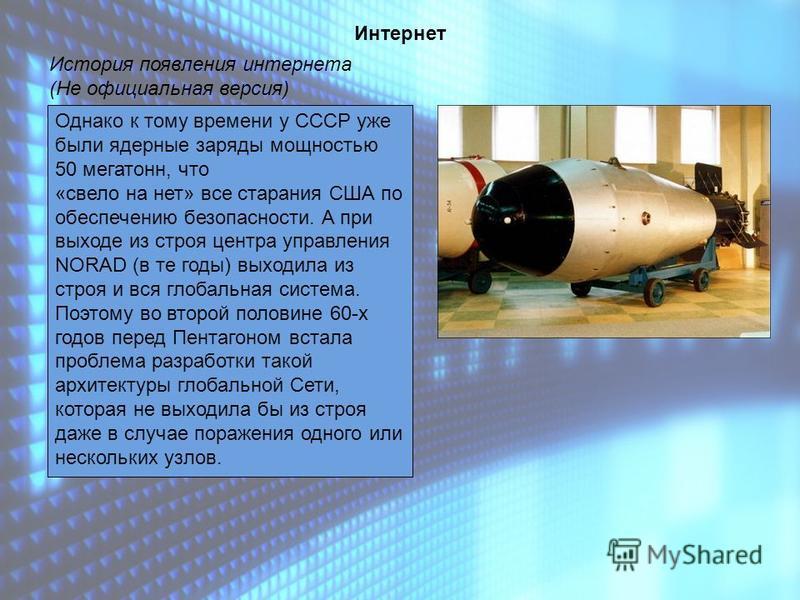Интернет История появления интернета (Не официальная версия) Однако к тому времени у СССР уже были ядерные заряды мощностью 50 мегатонн, что «свело на нет» все старания США по обеспечению безопасности. А при выходе из строя центра управления NORAD (в