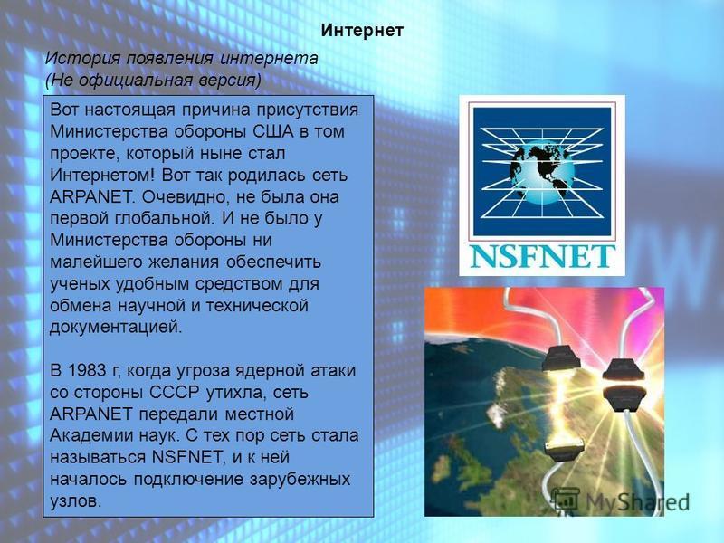 История появления интернета (Не официальная версия) Интернет Вот настоящая причина присутствия Министерства опороны США в том проекте, который ныне стал Интернетом! Вот так родилась сеть ARPANET. Очевидно, не была она первой глобальной. И не было у М
