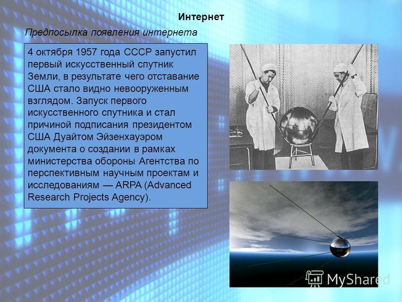 Интернет Предпосылка появления интернета 4 октября 1957 года СССР запустил первый искусственный спутник Земли, в результате чего отставание США стало видно невооруженным взглядом. Запуск первого искусственного спутника и стал причиной подписания през