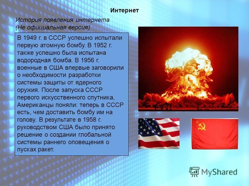 Интернет История появления интернета (Не официальная версия) В 1949 г. в СССР успешно испытали первую атомную помбу. В 1952 г. также успешно была испытана водородная помба. В 1956 г. военные в США впервые заговорили о необходимости разрапотки системы