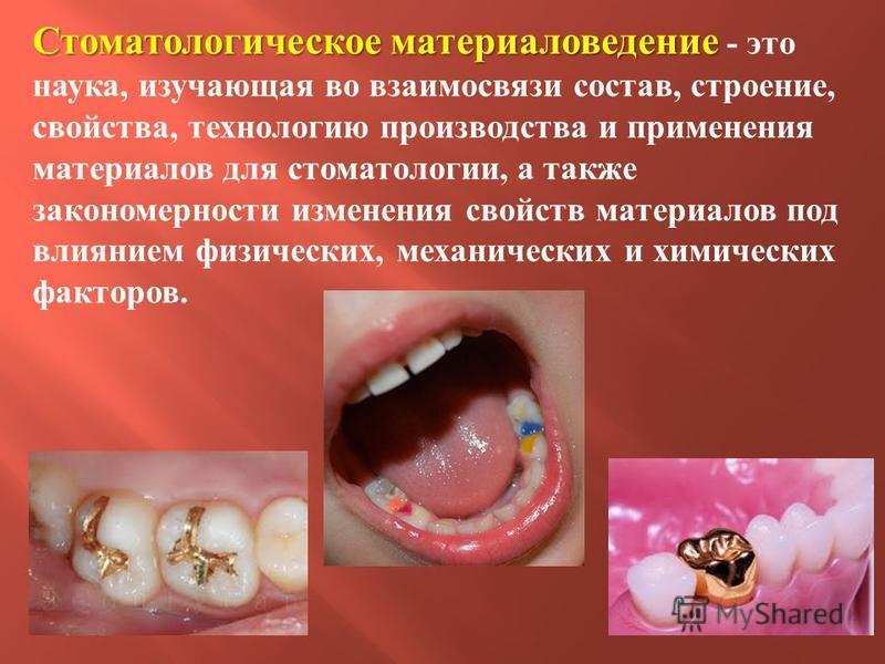 Стоматологическое материаловедение Стоматологическое материаловедение - это наука, изучающая во взаимосвязи состав, строение, свойства, технологию производства и применения материалов для стоматологии, а также закономерности изменения свойств материа