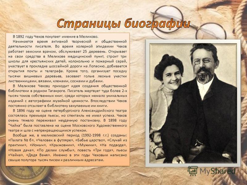 В 1892 году Чехов покупает имение в Мелихово. Начинается время активной творческой и общественной деятельности писателя. Во время холерной эпидемии Чехов работает земским врачом, обслуживает 25 деревень. Открывает на свои средства в Мелихове медицинс
