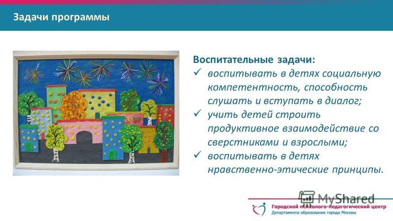 Задачи программы Воспитательные задачи: воспитывать в детях социальную компетентность, способность слушать и вступать в диалог; учить детей строить продуктивное взаимодействие со сверстниками и взрослыми; воспитывать в детях нравственно-этические при