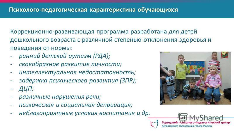 Психолого-педагогическая характеристика обучающихся Коррекционно-развивающая программа разработана для детей дошкольного возраста с различной степенью отклонения здоровья и поведения от нормы: -ранний детский аутизм (РДА); -своеобразное развитие личн