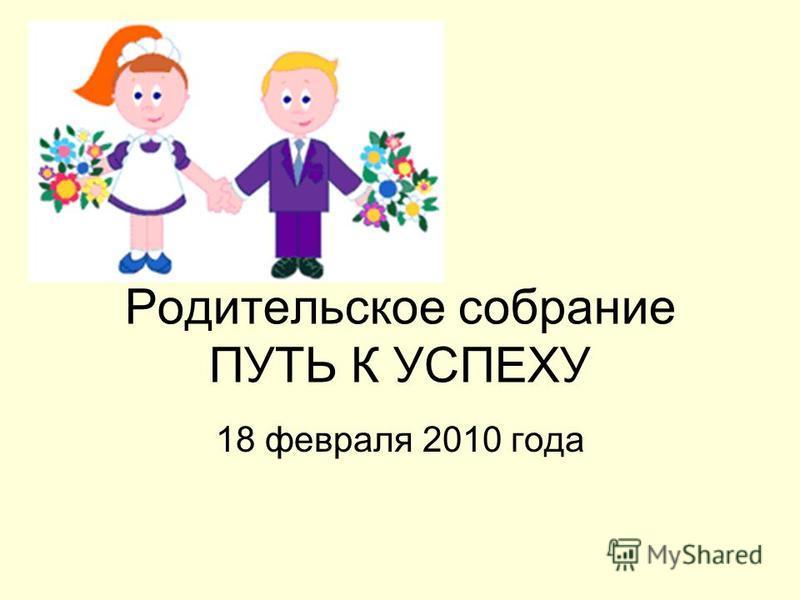 Родительское собрание ПУТЬ К УСПЕХУ 18 февраля 2010 года