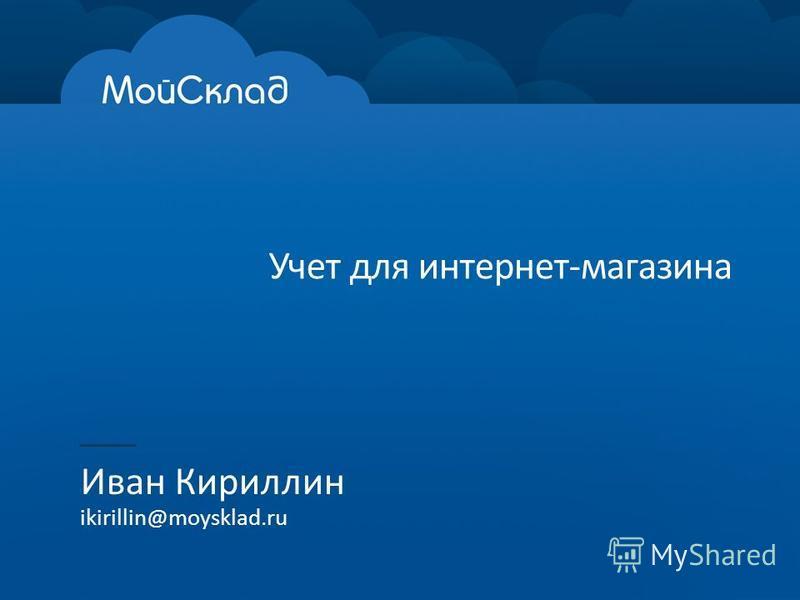 Учет для интернет-магазина Иван Кириллин ikirillin@moysklad.ru