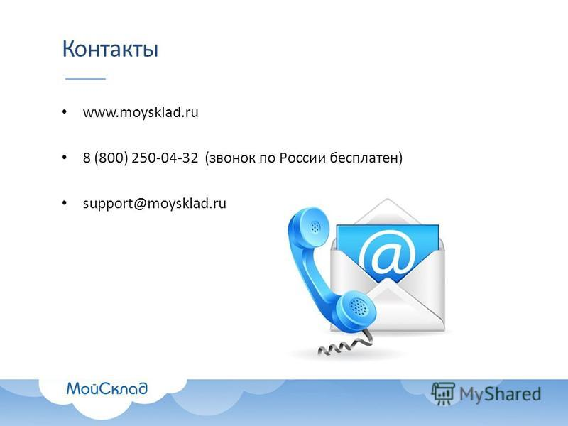 Контакты www.moysklad.ru 8 (800) 250-04-32 (звонок по России бесплатен) support@moysklad.ru