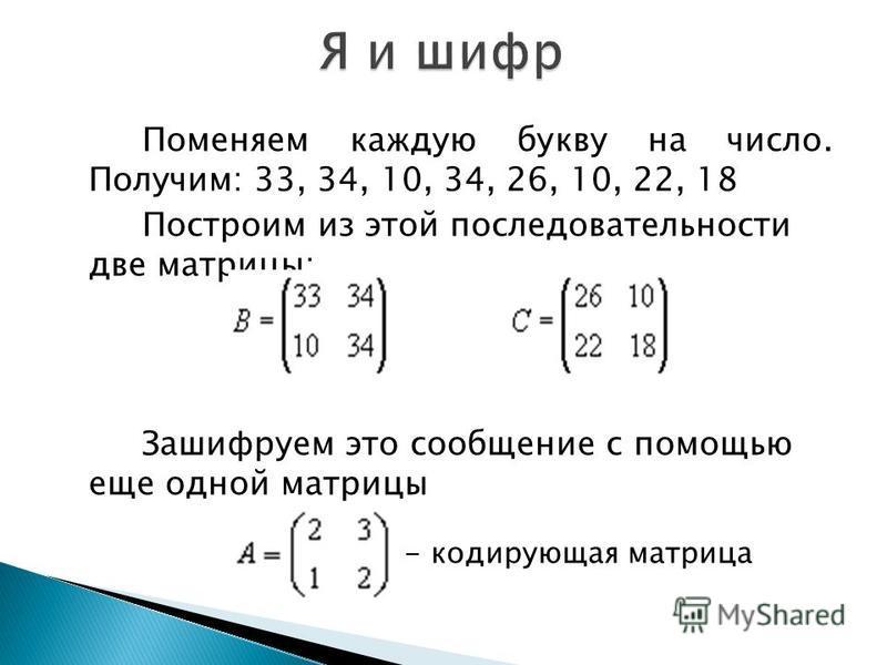 Поменяем каждую букву на число. Получим: 33, 34, 10, 34, 26, 10, 22, 18 Построим из этой последовательности две матрицы: Зашифруем это сообщение с помощью еще одной матрицы - кодирующая матрица