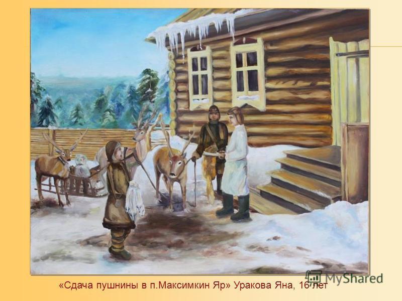 «Сдача пушнины в п.Максимкин Яр» Уракова Яна, 16 лет