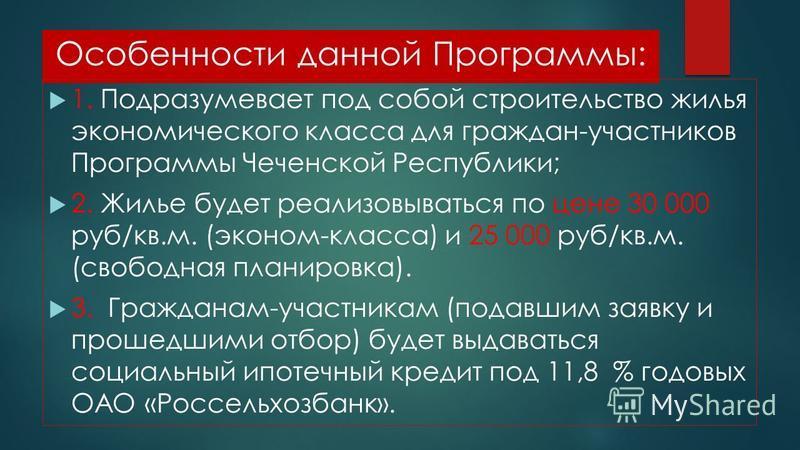 Особенности данной Программы: 1. Подразумевает под собой строительство жилья экономического класса для граждан-участников Программы Чеченской Республики; 2. Жилье будет реализовываться по цене 30 000 руб/кв.м. (эконом-класса) и 25 000 руб/кв.м. (своб