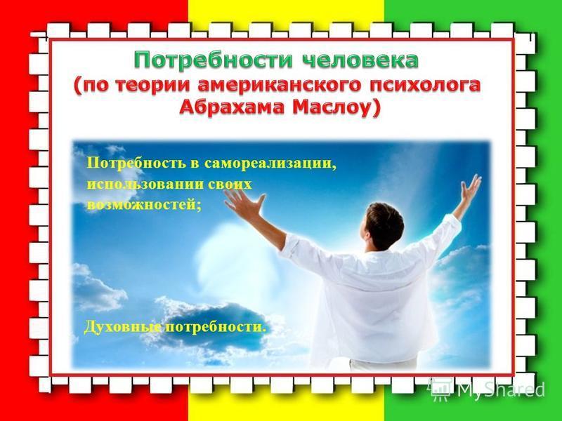 Потребность в самореализации, использовании своих возможностей; Духовные потребности.