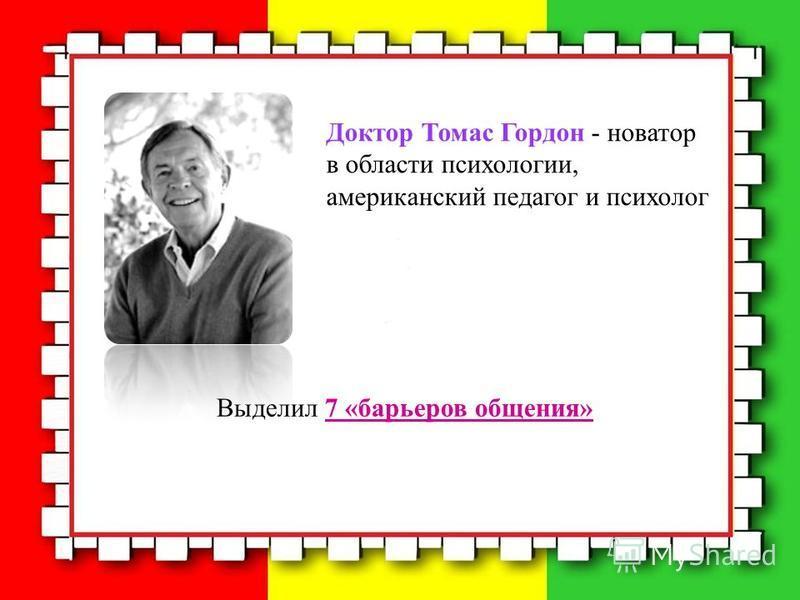 Выделил 7 «барьеров общения» Доктор Томас Гордон - новатор в области психологии, американский педагог и психолог
