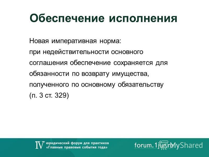 Обеспечение исполнения Новая императивная норма: при недействительности основного соглашения обеспечение сохраняется для обязанности по возврату имущества, полученного по основному обязательству (п. 3 ст. 329)