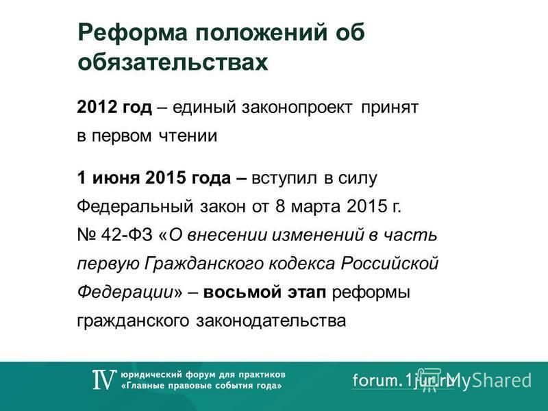 Реформа положений об обязательствах 2012 год – единый законопроект принят в первом чтении 1 июня 2015 года – вступил в силу Федеральный закон от 8 марта 2015 г. 42-ФЗ «О внесении изменений в часть первую Гражданского кодекса Российской Федерации» – в