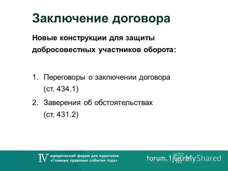Заключение договора Новые конструкции для защиты добросовестных участников оборота: 1. Переговоры о заключении договора (ст. 434.1) 2. Заверения об обстоятельствах (ст. 431.2)