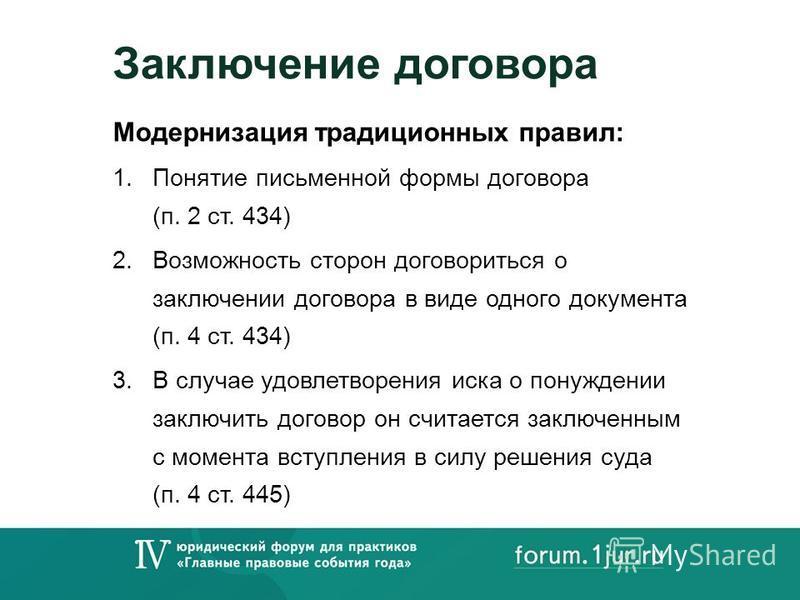 Заключение договора Модернизация традиционных правил: 1. Понятие письменной формы договора (п. 2 ст. 434) 2. Возможность сторон договориться о заключении договора в виде одного документа (п. 4 ст. 434) 3. В случае удовлетворения иска о понуждении зак