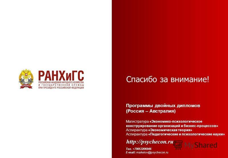 Спасибо за внимание! Программы двойных дипломов (Россия – Австралия) Магистратура «Экономико-психологическое конструирование организаций и бизнес-процессов» Аспирантура «Экономическая теория» Аспирантура «Педагогические и психологические науки» http:
