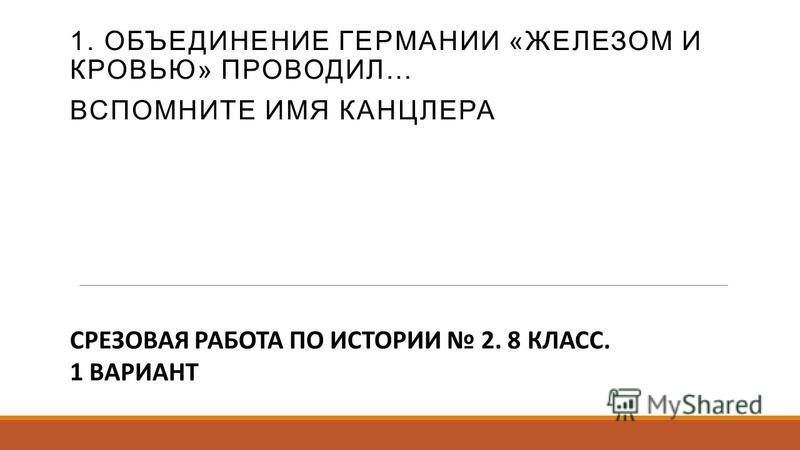 1. ОБЪЕДИНЕНИЕ ГЕРМАНИИ «ЖЕЛЕЗОМ И КРОВЬЮ» ПРОВОДИЛ… ВСПОМНИТЕ ИМЯ КАНЦЛЕРА СРЕЗОВАЯ РАБОТА ПО ИСТОРИИ 2. 8 КЛАСС. 1 ВАРИАНТ
