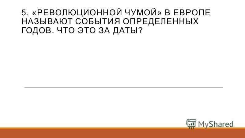 5. «РЕВОЛЮЦИОННОЙ ЧУМОЙ» В ЕВРОПЕ НАЗЫВАЮТ СОБЫТИЯ ОПРЕДЕЛЕННЫХ ГОДОВ. ЧТО ЭТО ЗА ДАТЫ?