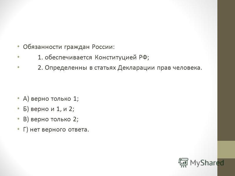 Обязанности граждан России: 1. обеспечивается Конституцией РФ; 2. Определенны в статьях Декларации прав человека. А) верно только 1; Б) верно и 1, и 2; В) верно только 2; Г) нет верного ответа.