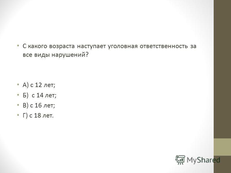 С какого возраста наступает уголовная ответственность за все виды нарушений? А) с 12 лет; Б) с 14 лет; В) с 16 лет; Г) с 18 лет.