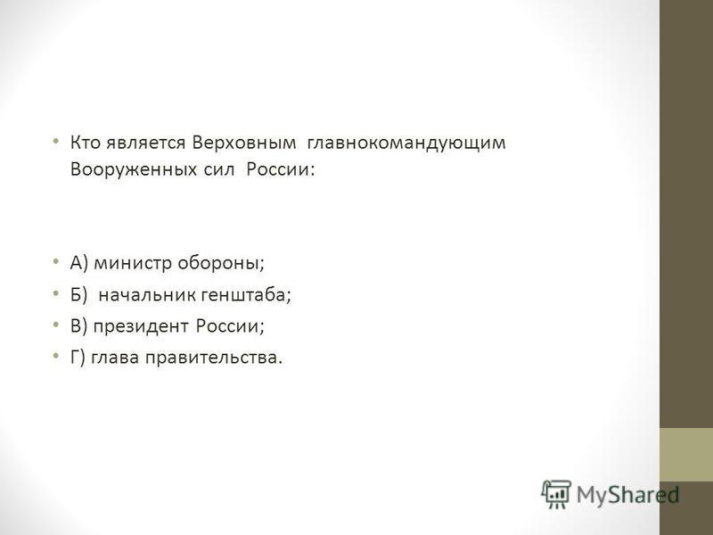 Кто является Верховным главнокомандующим Вооруженных сил России: А) министр обороны; Б) начальник генштаба; В) президент России; Г) глава правительства.