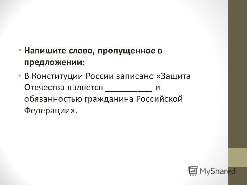 Напишите слово, пропущенное в предложении: В Конституции России записано «Защита Отечества является __________ и обязанностью гражданина Российской Федерации».