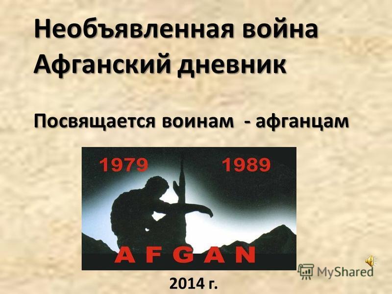 Необъявленная война Афганский дневник Посвящается воинам - афганцам 2014 г.