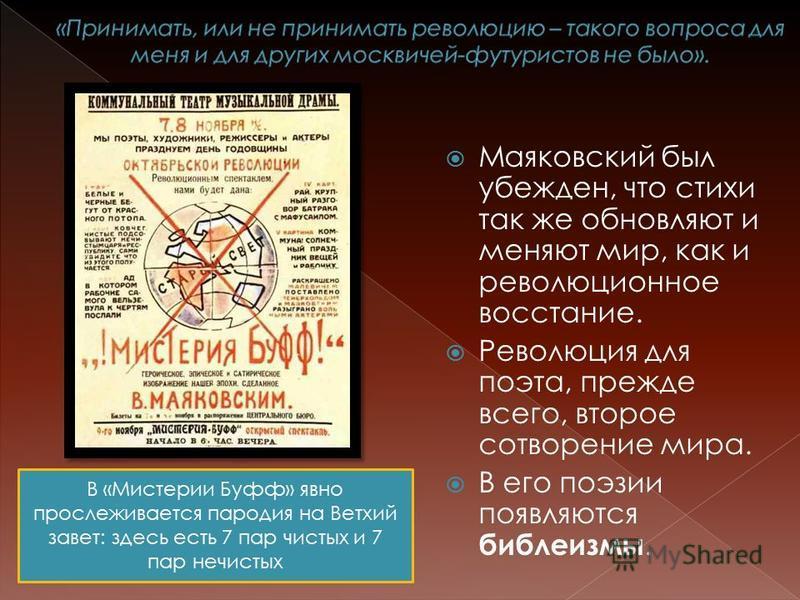 Маяковский был убежден, что стихи так же обновляют и меняют мир, как и революционное восстание. Революция для поэта, прежде всего, второе сотворение мира. В его поэзии появляются библеизмы. В «Мистерии Буфф» явно прослеживается пародия на Ветхий заве