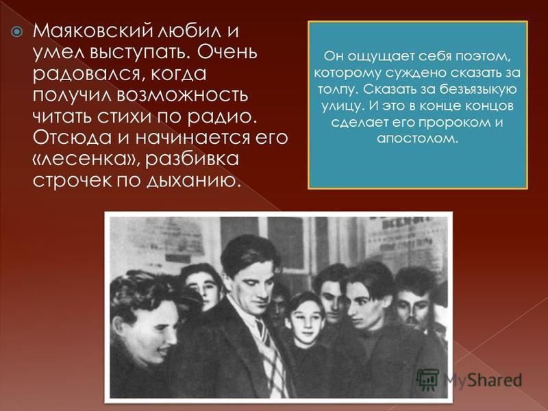Маяковский любил и умел выступать. Очень радовался, когда получил возможность читать стихи по радио. Отсюда и начинается его «лесенка», разбивка строчек по дыханию. Он ощущает себя поэтом, которому суждено сказать за толпу. Сказать за безъязыкую улиц