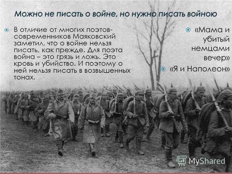 В отличие от многих поэтов- современников Маяковский заметил, что о войне нельзя писать, как прежде. Для поэта война – это грязь и ложь. Это кровь и убийство. И поэтому о ней нельзя писать в возвышенных тонах. «Мама и убитый немцами вечер» «Я и Напол