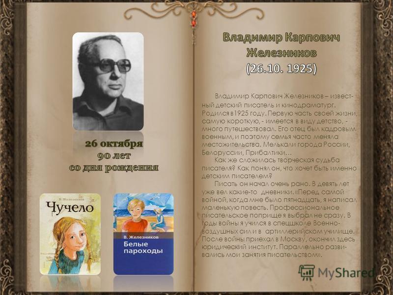 Владимир Карпович Железников – извест- ный детский писатель и кинодраматург. Родился в 1925 году. Первую часть своей жизни, самую короткую, - имеется в виду детство, - много путешествовал. Его отец был кадровым военным, и поэтому семья часто меняла м