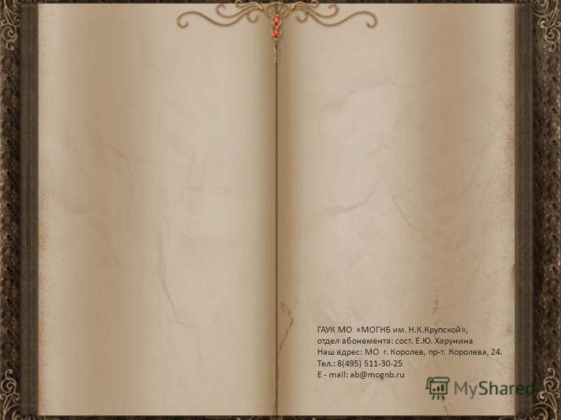 ГАУК МО «МОГНБ им. Н.К.Крупской», отдел абонемента: сост. Е.Ю. Харунина Наш адрес: МО г. Королев, пр-т. Королева, 24. Тел.: 8(495) 511-30-25 E - mail: ab@mognb.ru