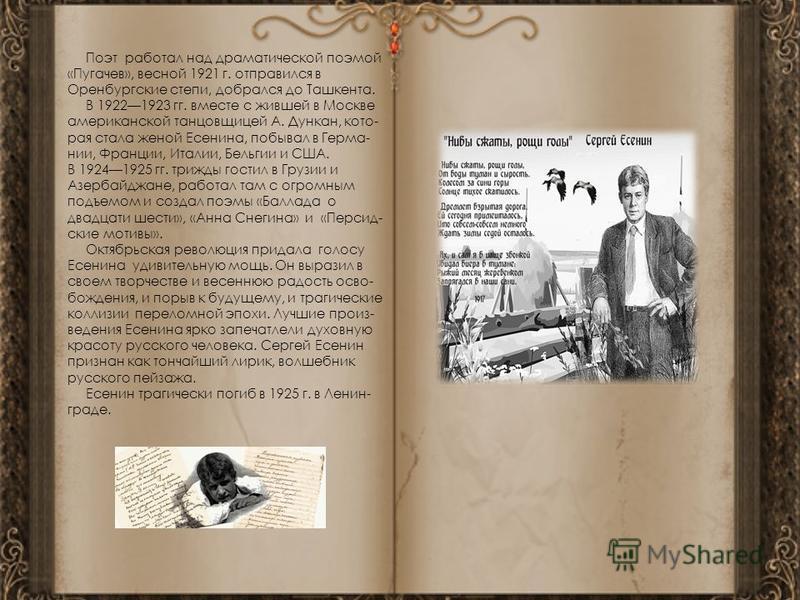 Поэт работал над драматической поэмой «Пугачев», весной 1921 г. отправился в Оренбургские степи, добрался до Ташкента. В 19221923 гг. вместе с жившей в Москве американской танцовщицей А. Дункан, которая стала женой Есенина, побывал в Герма- нии, Фран