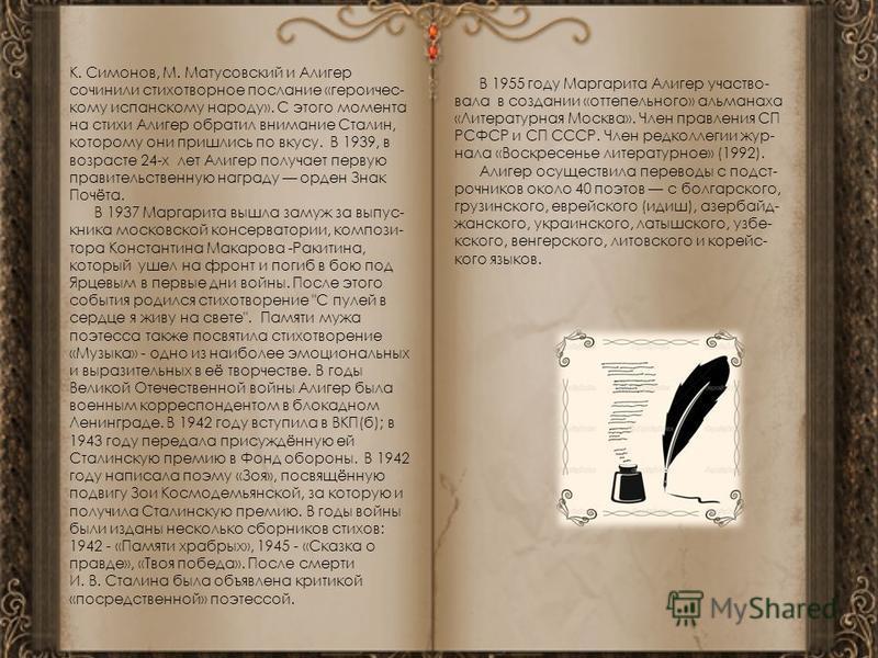 К. Симонов, М. Матусовский и Алигер сочинили стихотворное послание «героическому испанскому народу». С этого момента на стихи Алигер обратил внимание Сталин, которому они пришлись по вкусу. В 1939, в возрасте 24-х лет Алигер получает первую правитель