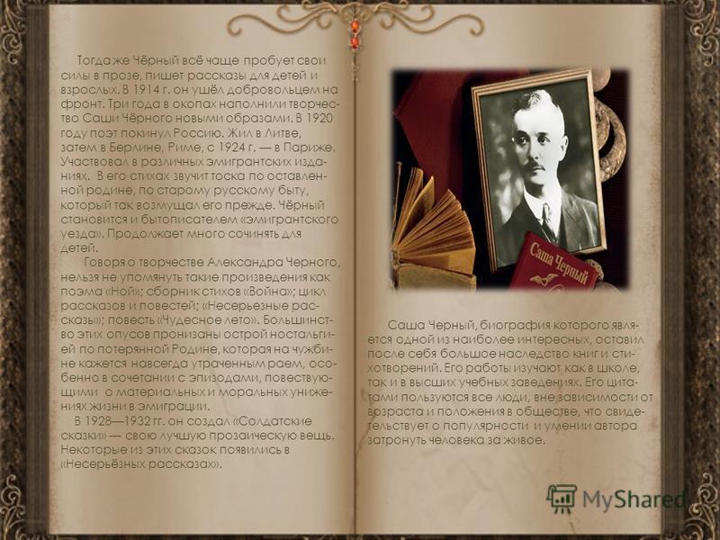 Тогда же Чёрный всё чаще пробует свои силы в прозе, пишет рассказы для детей и взрослых. В 1914 г. он ушёл добровольцем на фронт. Три года в окопах наполнили творчество Саши Чёрного новыми образами. В 1920 году поэт покинул Россию. Жил в Литве, затем